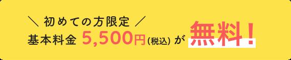 \ 初めての方限定 / 基本料金 5,500円(税込)が無料!
